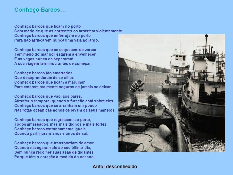 Conheço Barcos… Conheço barcos que ficam no porto Com medo de que as correntes os arrastem violentamente. Conheço barcos que enferrujam no porto Para