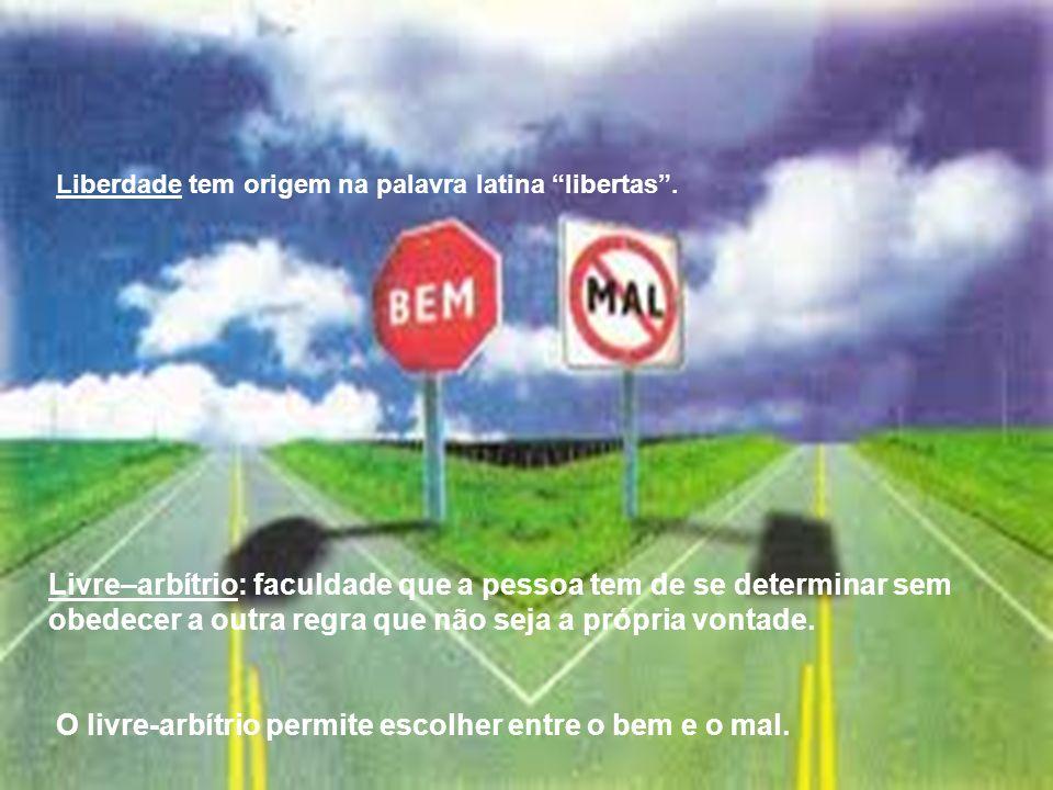 Liberdade tem origem na palavra latina libertas. Livre–arbítrio: faculdade que a pessoa tem de se determinar sem obedecer a outra regra que não seja a