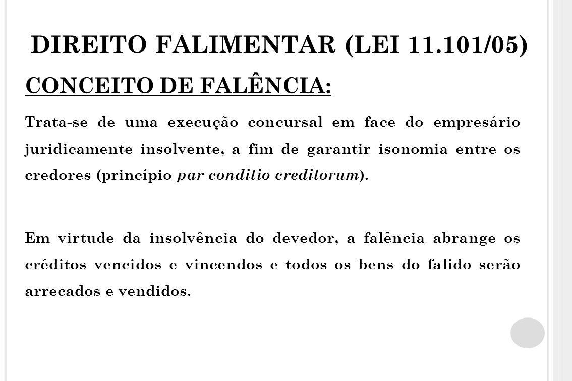 DIREITO FALIMENTAR (LEI 11.101/05) CONCEITO DE FALÊNCIA: Trata-se de uma execução concursal em face do empresário juridicamente insolvente, a fim de g