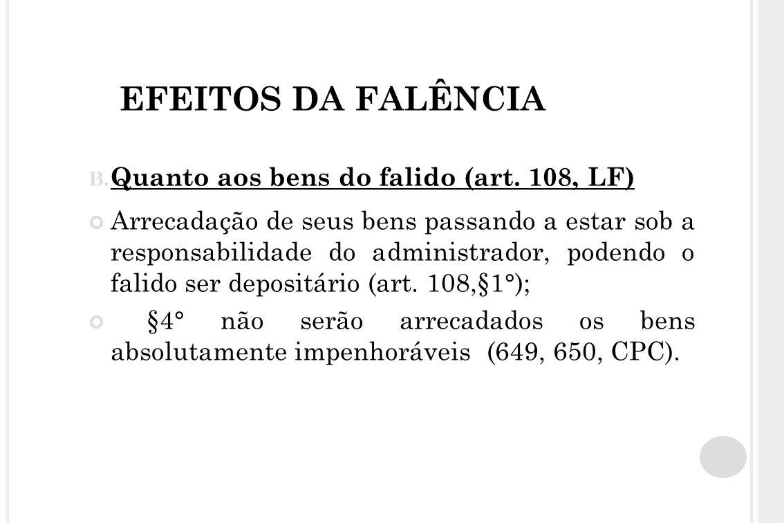 EFEITOS DA FALÊNCIA B. Quanto aos bens do falido (art. 108, LF) Arrecadação de seus bens passando a estar sob a responsabilidade do administrador, pod