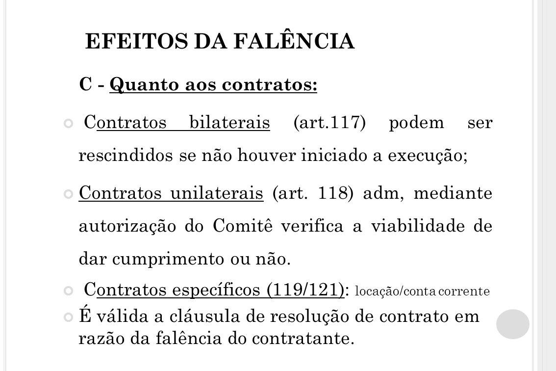 EFEITOS DA FALÊNCIA C - Quanto aos contratos: Contratos bilaterais (art.117) podem ser rescindidos se não houver iniciado a execução; Contratos unilat