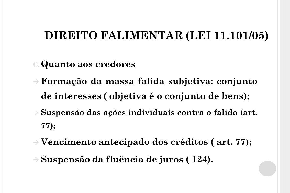 DIREITO FALIMENTAR (LEI 11.101/05) C. Quanto aos credores Formação da massa falida subjetiva: conjunto de interesses ( objetiva é o conjunto de bens);