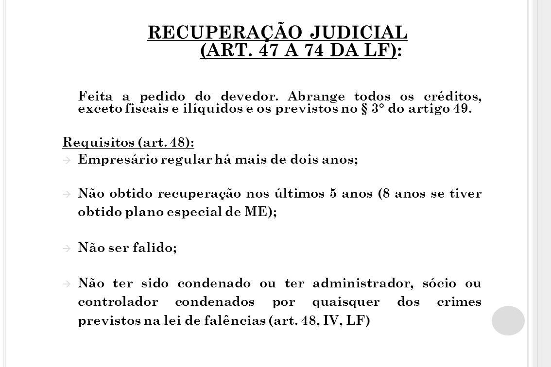 RECUPERAÇÃO JUDICIAL (ART. 47 A 74 DA LF): Feita a pedido do devedor. Abrange todos os créditos, exceto fiscais e ilíquidos e os previstos no § 3° do