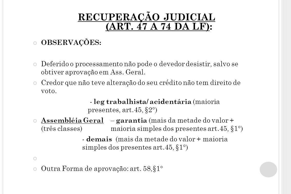RECUPERAÇÃO JUDICIAL (ART. 47 A 74 DA LF): OBSERVAÇÕES: Deferido o processamento não pode o devedor desistir, salvo se obtiver aprovação em Ass. Geral