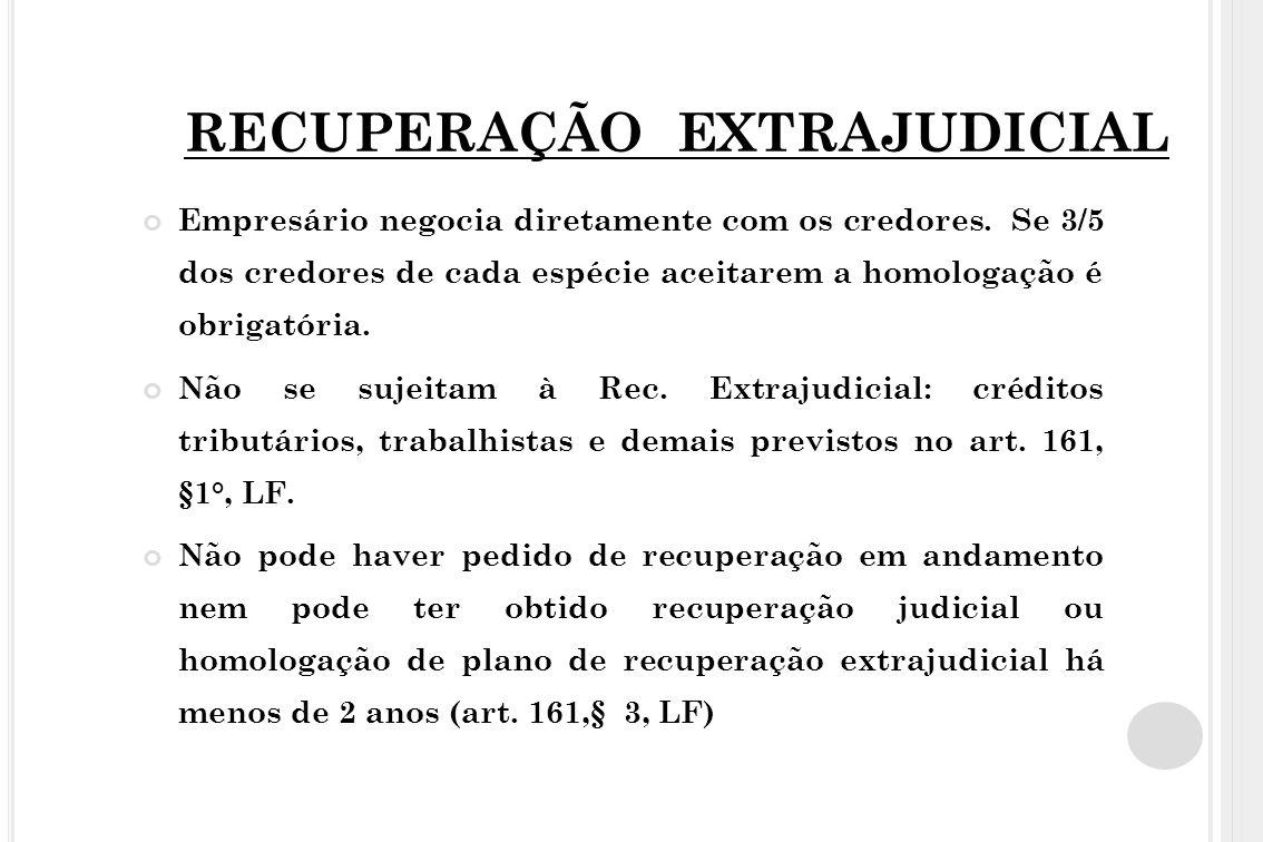 RECUPERAÇÃO EXTRAJUDICIAL Empresário negocia diretamente com os credores. Se 3/5 dos credores de cada espécie aceitarem a homologação é obrigatória. N