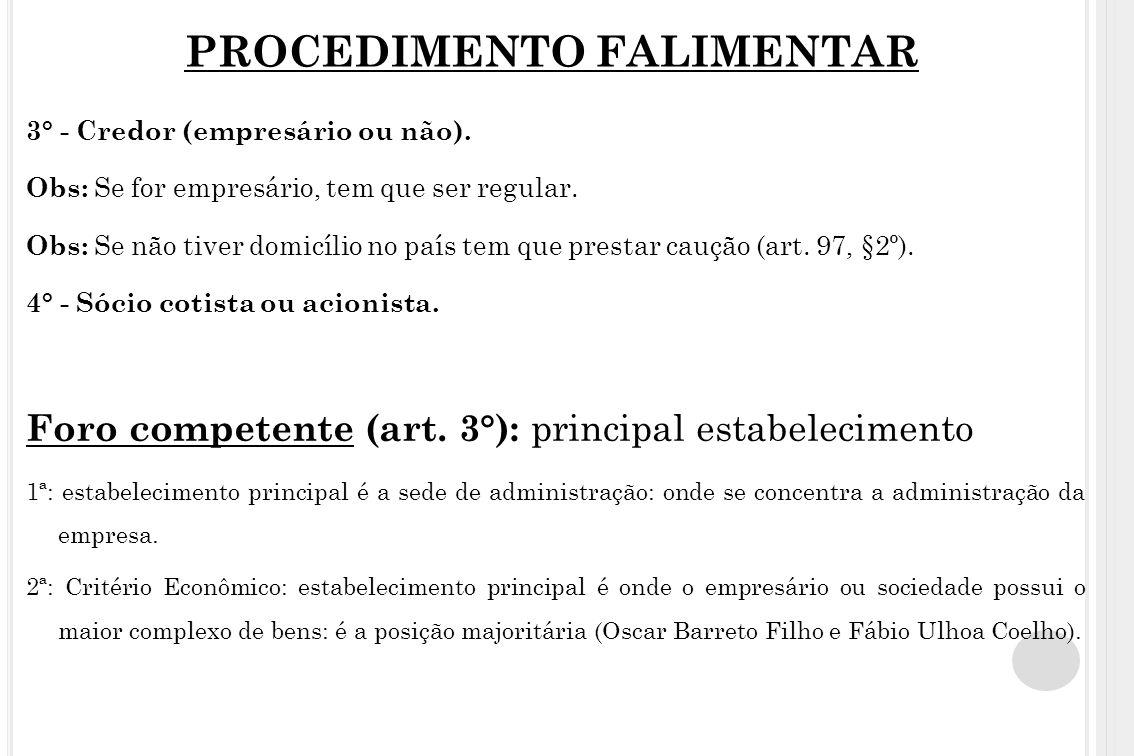 PROCEDIMENTO FALIMENTAR 3° - Credor (empresário ou não). Obs: Se for empresário, tem que ser regular. Obs: Se não tiver domicílio no país tem que pres