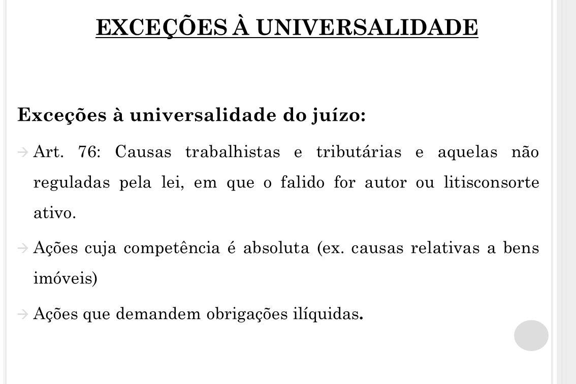 EXCEÇÕES À UNIVERSALIDADE Exceções à universalidade do juízo: Art. 76: Causas trabalhistas e tributárias e aquelas não reguladas pela lei, em que o fa