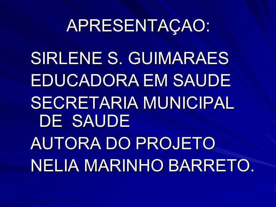 APRESENTAÇAO: SIRLENE S. GUIMARAES EDUCADORA EM SAUDE SECRETARIA MUNICIPAL DE SAUDE AUTORA DO PROJETO NELIA MARINHO BARRETO.