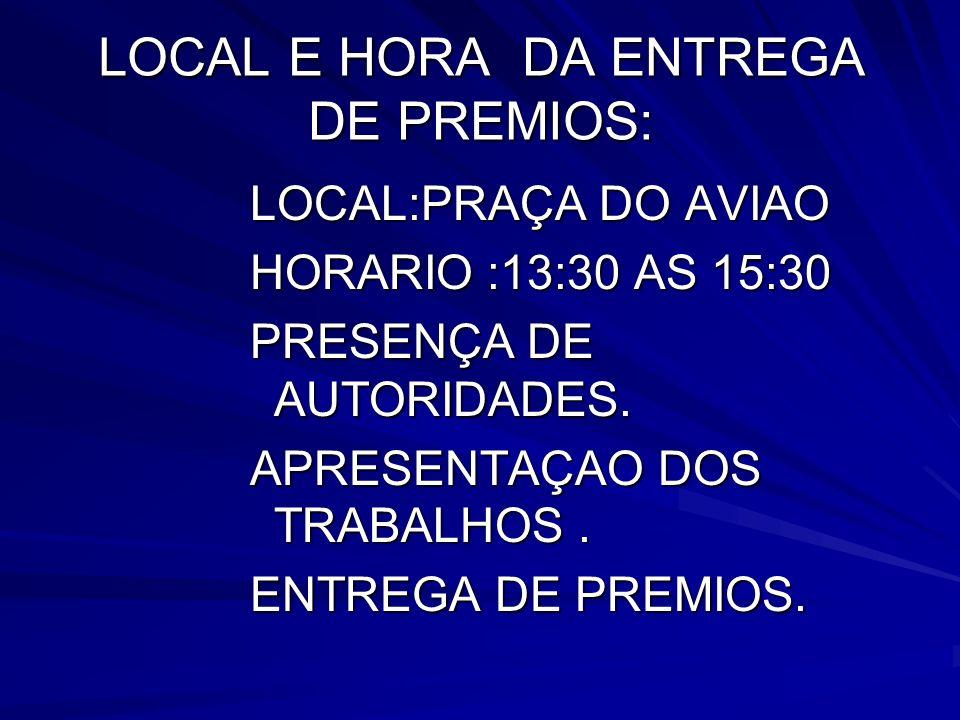LOCAL E HORA DA ENTREGA DE PREMIOS: LOCAL:PRAÇA DO AVIAO HORARIO :13:30 AS 15:30 PRESENÇA DE AUTORIDADES. APRESENTAÇAO DOS TRABALHOS. ENTREGA DE PREMI