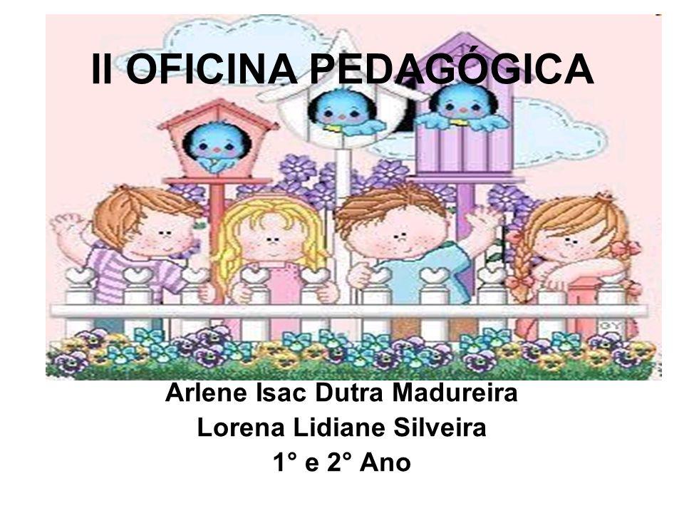 II OFICINA PEDAGÓGICA Arlene Isac Dutra Madureira Lorena Lidiane Silveira 1° e 2° Ano