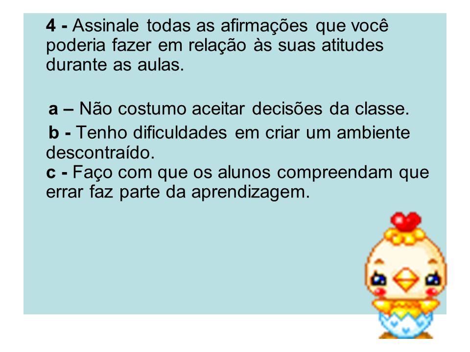 4 - Assinale todas as afirmações que você poderia fazer em relação às suas atitudes durante as aulas. a – Não costumo aceitar decisões da classe. b -
