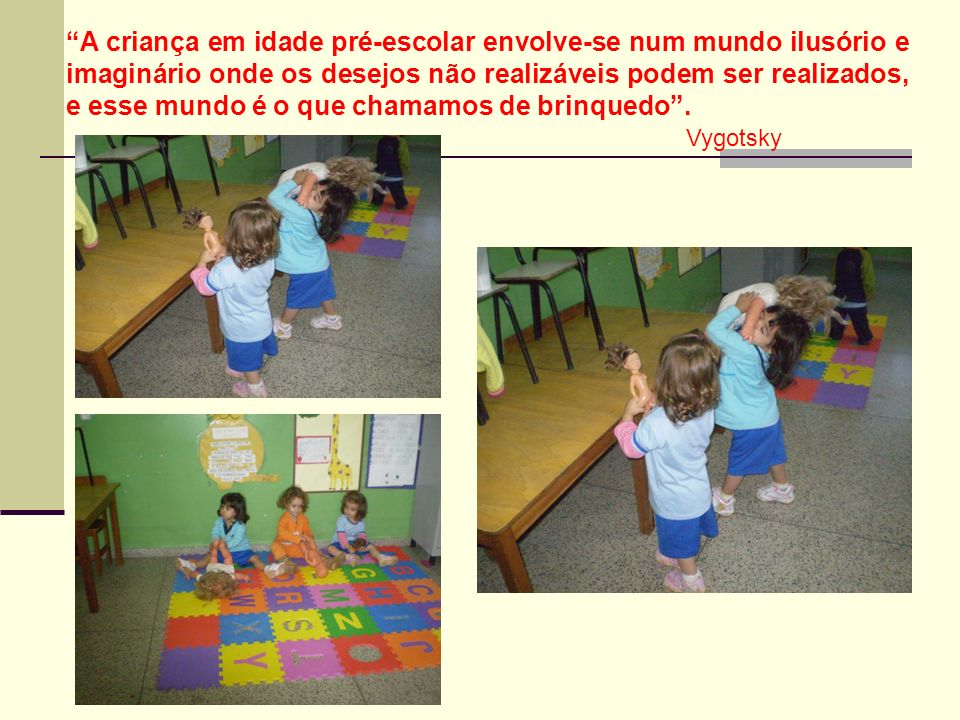 A criança em idade pré-escolar envolve-se num mundo ilusório e imaginário onde os desejos não realizáveis podem ser realizados, e esse mundo é o que chamamos de brinquedo.