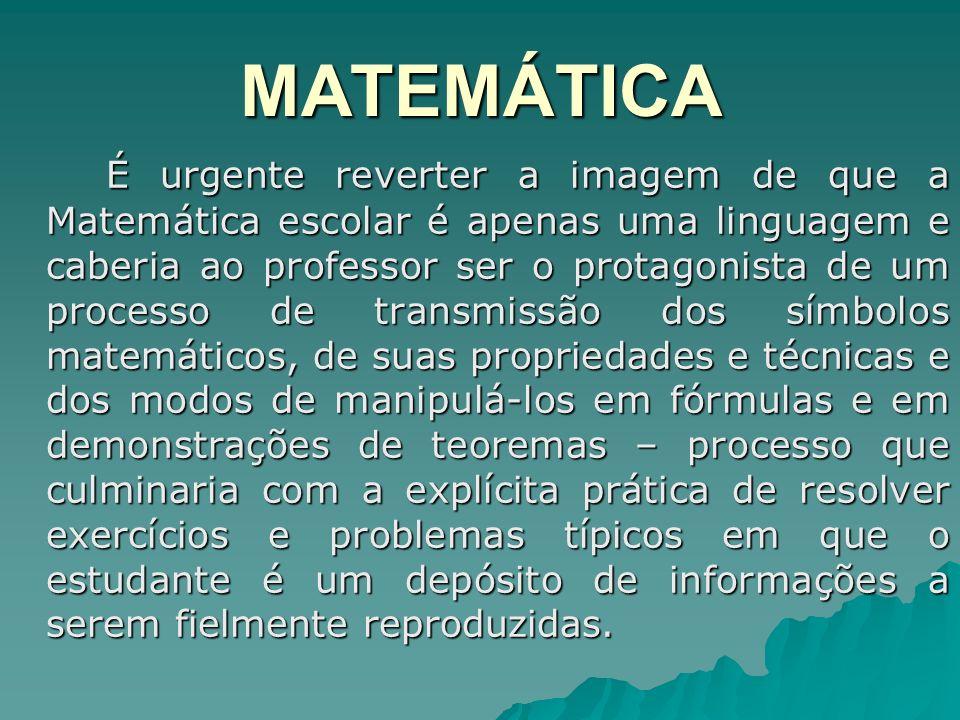 MATEMÁTICA É urgente reverter a imagem de que a Matemática escolar é apenas uma linguagem e caberia ao professor ser o protagonista de um processo de