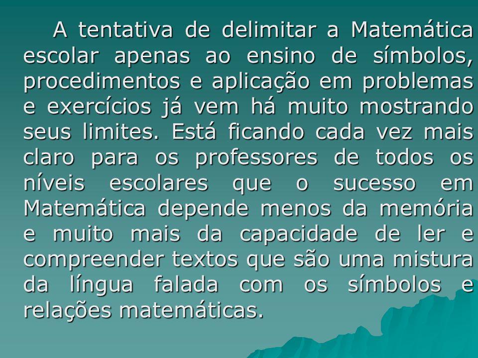A tentativa de delimitar a Matemática escolar apenas ao ensino de símbolos, procedimentos e aplicação em problemas e exercícios já vem há muito mostrando seus limites.