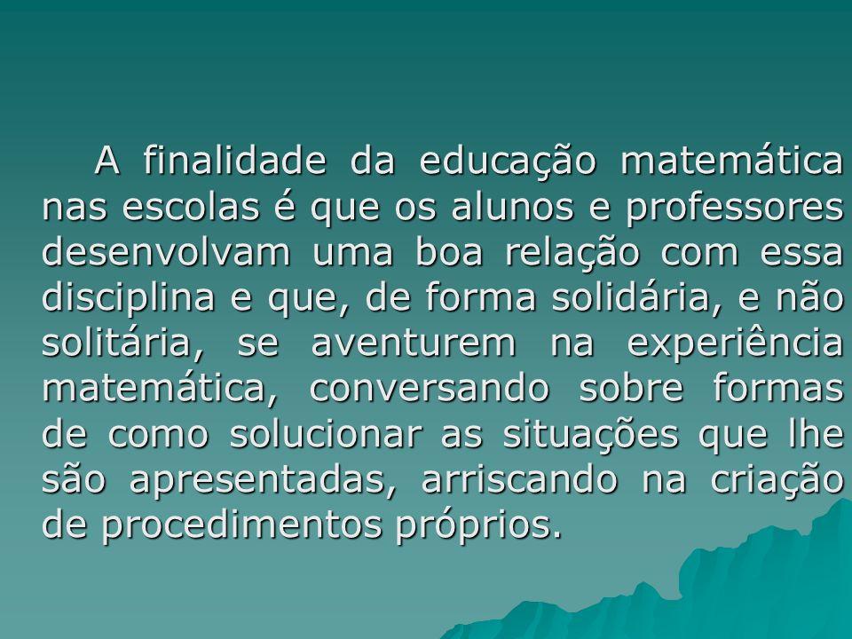 A finalidade da educação matemática nas escolas é que os alunos e professores desenvolvam uma boa relação com essa disciplina e que, de forma solidári