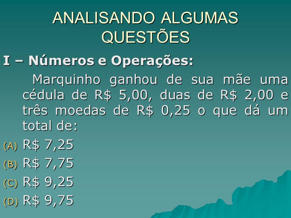 ANALISANDO ALGUMAS QUESTÕES I – Números e Operações: Marquinho ganhou de sua mãe uma cédula de R$ 5,00, duas de R$ 2,00 e três moedas de R$ 0,25 o que