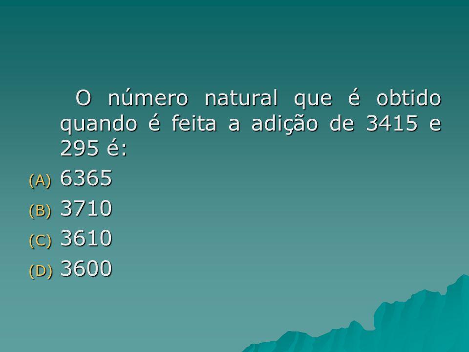 O número natural que é obtido quando é feita a adição de 3415 e 295 é: (A) 6365 (B) 3710 (C) 3610 (D) 3600