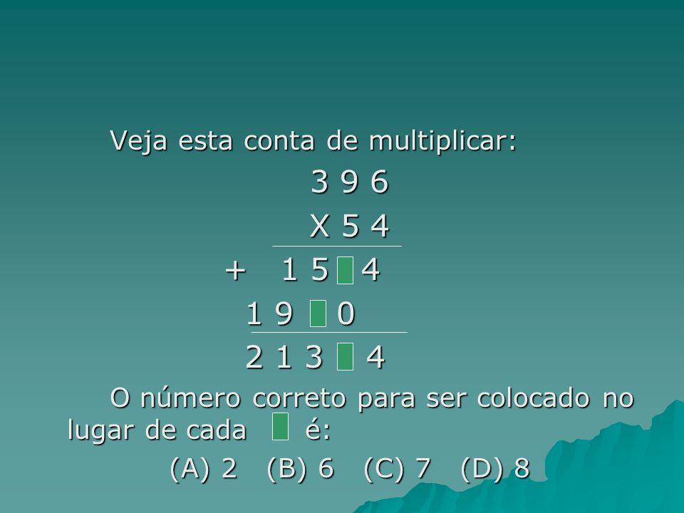 Veja esta conta de multiplicar: 3 9 6 X 5 4 + 1 5 4 + 1 5 4 1 9 0 1 9 0 2 1 3 4 2 1 3 4 O número correto para ser colocado no lugar de cada é: (A) 2 (B) 6 (C) 7 (D) 8