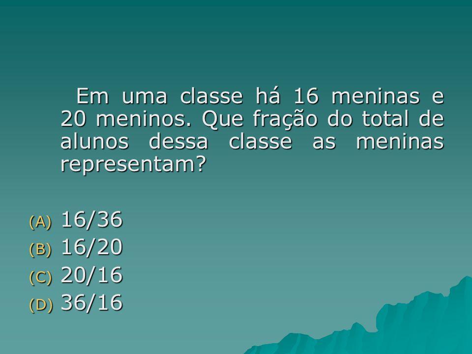 Em uma classe há 16 meninas e 20 meninos. Que fração do total de alunos dessa classe as meninas representam? (A) 16/36 (B) 16/20 (C) 20/16 (D) 36/16