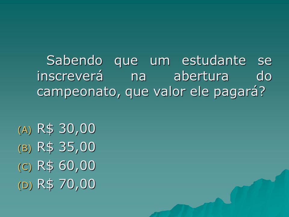 Sabendo que um estudante se inscreverá na abertura do campeonato, que valor ele pagará? (A) R$ 30,00 (B) R$ 35,00 (C) R$ 60,00 (D) R$ 70,00