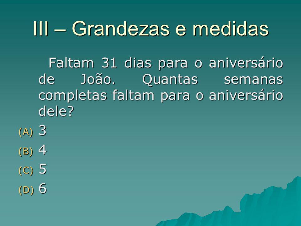 III – Grandezas e medidas Faltam 31 dias para o aniversário de João. Quantas semanas completas faltam para o aniversário dele? (A) 3 (B) 4 (C) 5 (D) 6