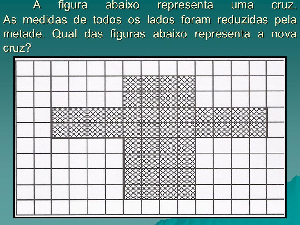 A figura abaixo representa uma cruz. As medidas de todos os lados foram reduzidas pela metade. Qual das figuras abaixo representa a nova cruz?