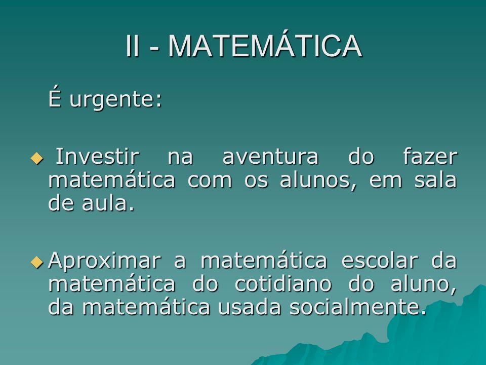 II - MATEMÁTICA É urgente: Investir na aventura do fazer matemática com os alunos, em sala de aula. Investir na aventura do fazer matemática com os al