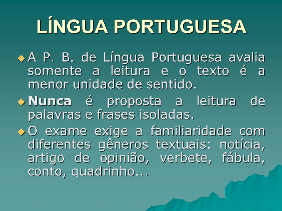 LÍNGUA PORTUGUESA A P. B. de Língua Portuguesa avalia somente a leitura e o texto é a menor unidade de sentido. A P. B. de Língua Portuguesa avalia so