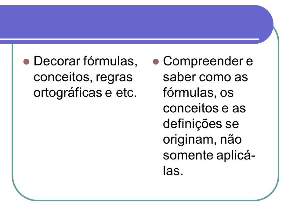 Decorar fórmulas, conceitos, regras ortográficas e etc. Compreender e saber como as fórmulas, os conceitos e as definições se originam, não somente ap