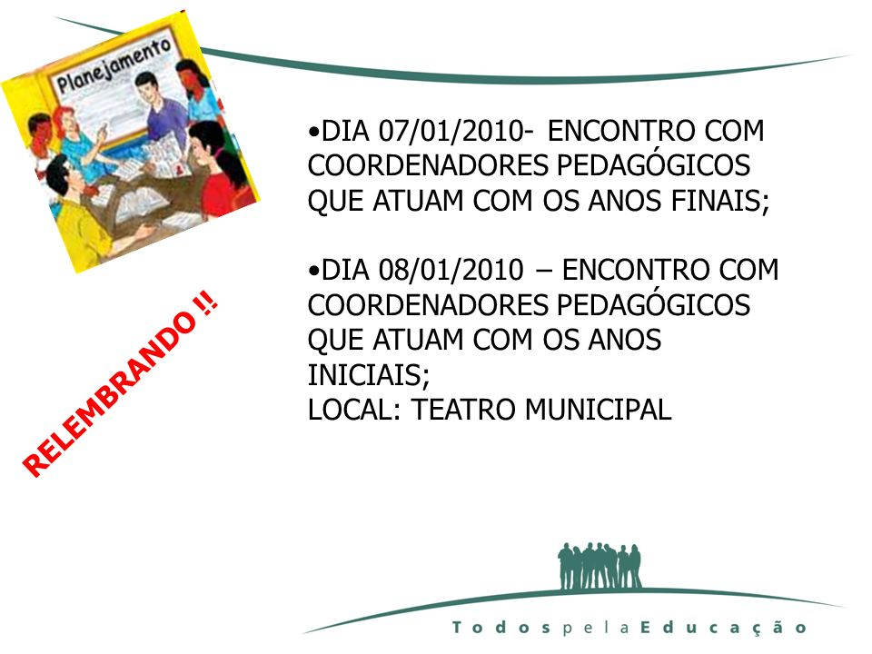 DIA 15/01/2010 – ENCONTRO COM PROFESSORES DE ÁREAS QUE ATUAM DO 6º AO 9º ANO (TODOS DEVERÃO PARTICIPAR); LOCAL:ESC.PAROQUIAL STO ANTONIO HORÁRIO: 8H ÀS 11H30M DIA 11 A 15 /01/2010 – PLANEJAMENTO NAS ESCOLAS, CEIS E CMEIS MUITO BEM ORGANIZADOS, NOS HORÁRIOS NORMAIS DE TRABALHO (MAT., VESP., NOT.);