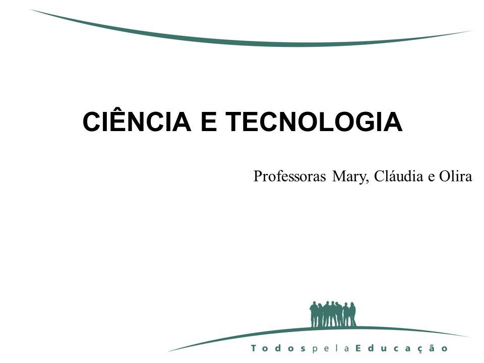 CIÊNCIA E TECNOLOGIA Professoras Mary, Cláudia e Olira