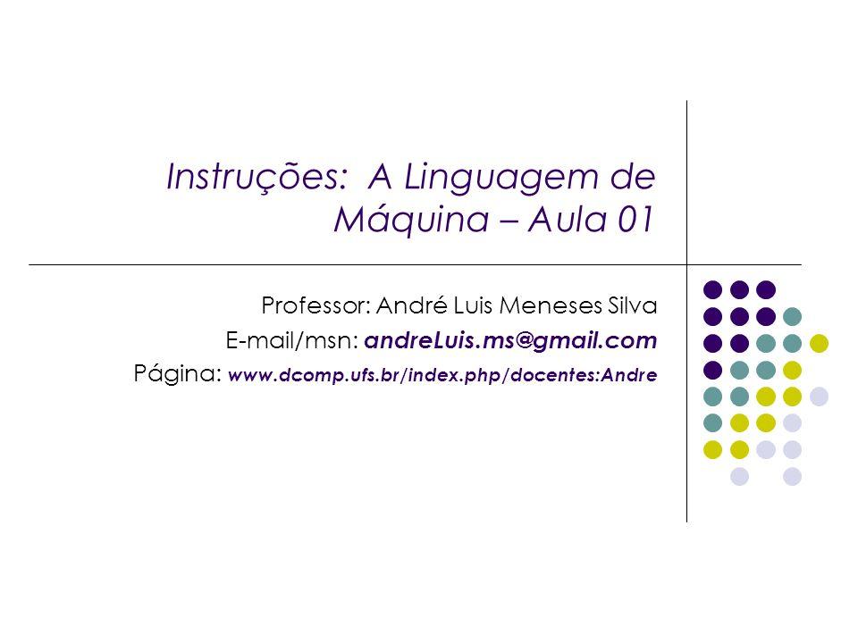 Instruções: A Linguagem de Máquina – Aula 01 Professor: André Luis Meneses Silva E-mail/msn: andreLuis.ms@gmail.com Página: www.dcomp.ufs.br/index.php