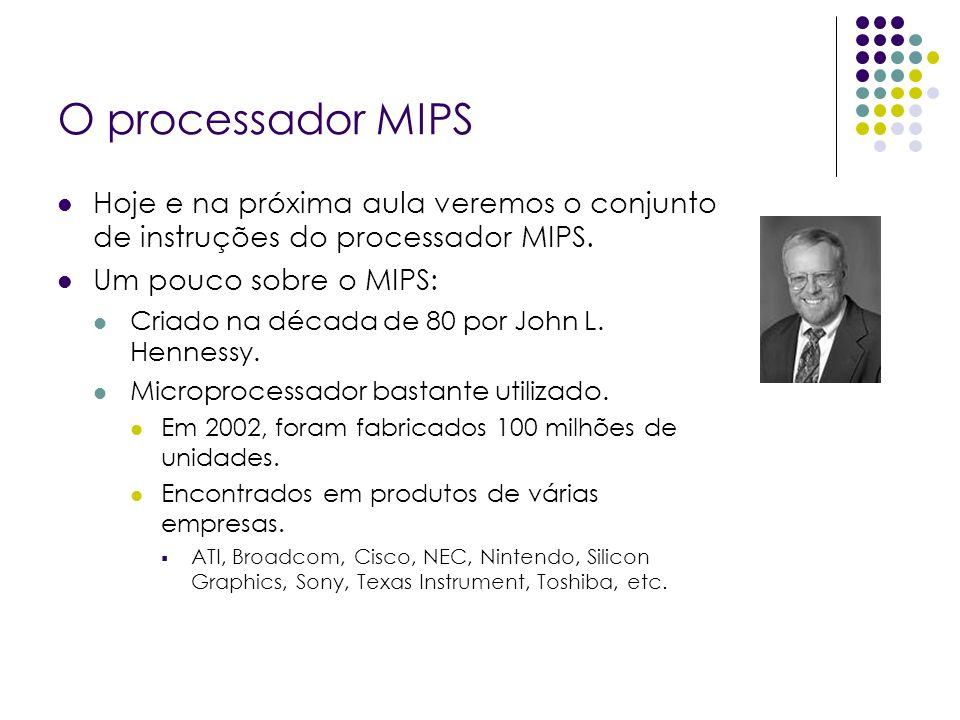 O processador MIPS Hoje e na próxima aula veremos o conjunto de instruções do processador MIPS. Um pouco sobre o MIPS: Criado na década de 80 por John