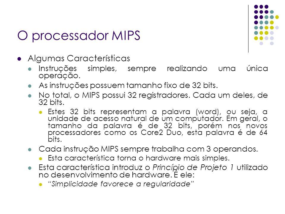 O processador MIPS Algumas Características Instruções simples, sempre realizando uma única operação. As instruções possuem tamanho fixo de 32 bits. No