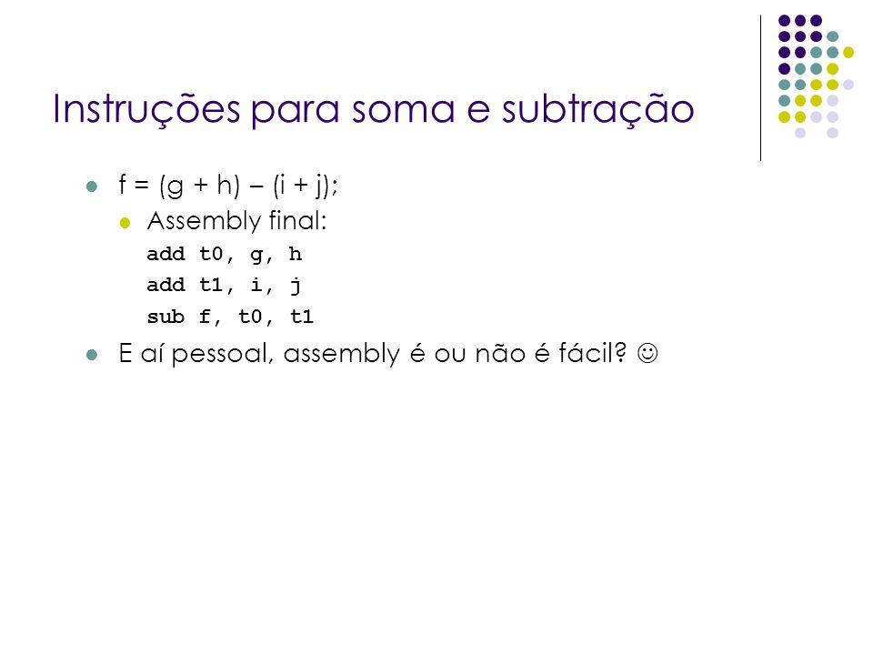 Instruções para soma e subtração f = (g + h) – (i + j); Assembly final: add t0, g, h add t1, i, j sub f, t0, t1 E aí pessoal, assembly é ou não é fáci