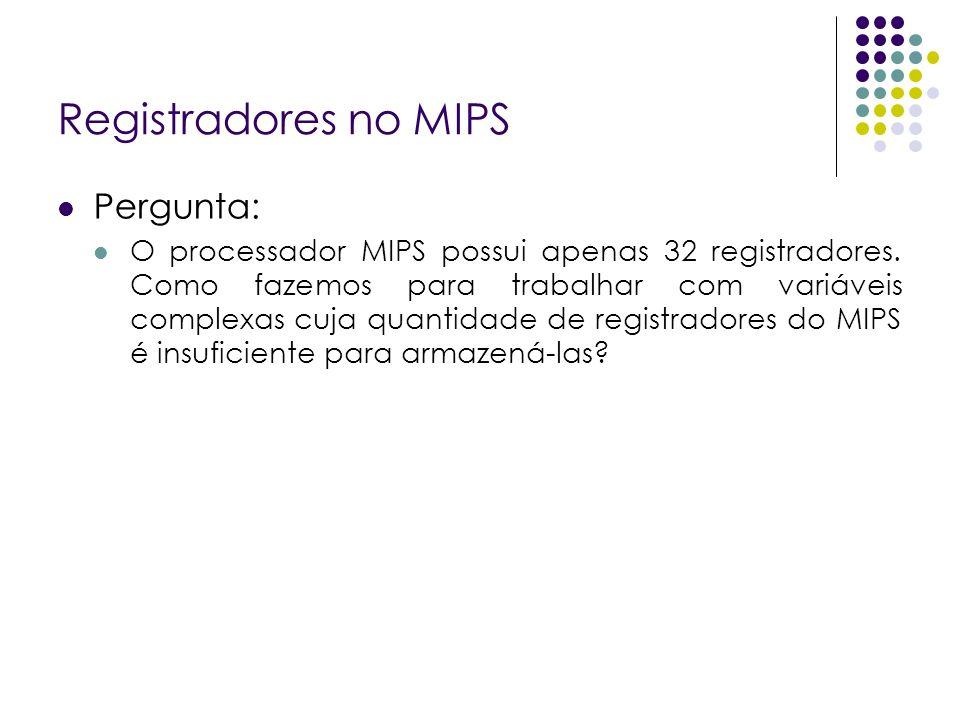 Registradores no MIPS Pergunta: O processador MIPS possui apenas 32 registradores. Como fazemos para trabalhar com variáveis complexas cuja quantidade