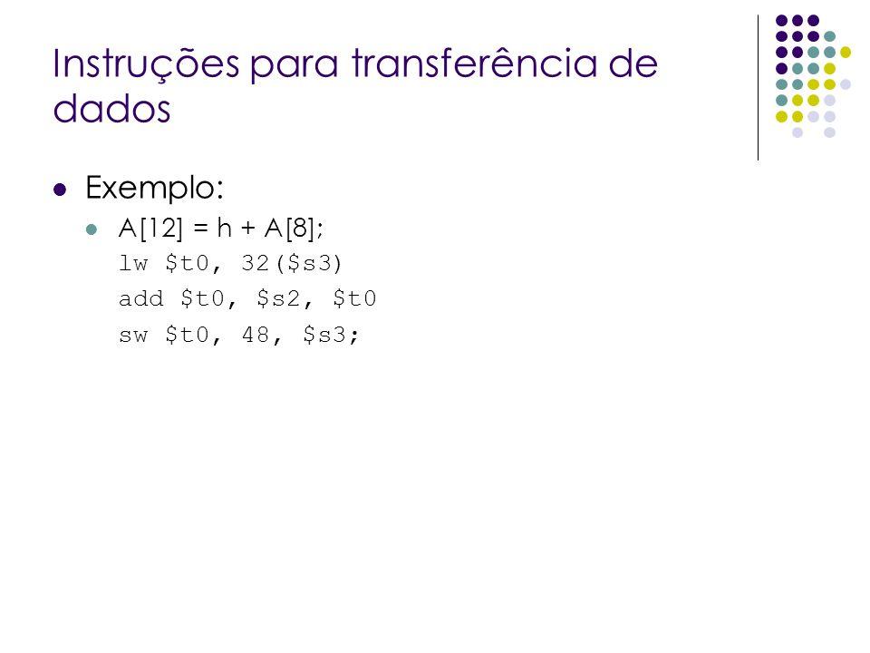 Instruções para transferência de dados Exemplo: A[12] = h + A[8]; lw $t0, 32($s3) add $t0, $s2, $t0 sw $t0, 48, $s3;