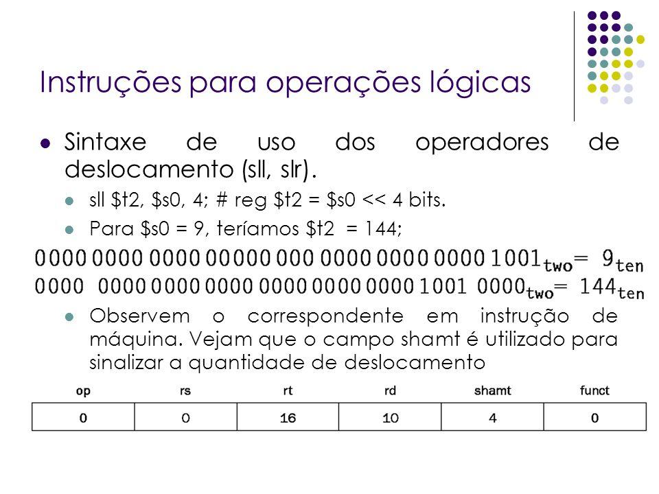 Instruções para operações lógicas Sintaxe de uso dos operadores de deslocamento (sll, slr). sll $t2, $s0, 4; # reg $t2 = $s0 << 4 bits. Para $s0 = 9,