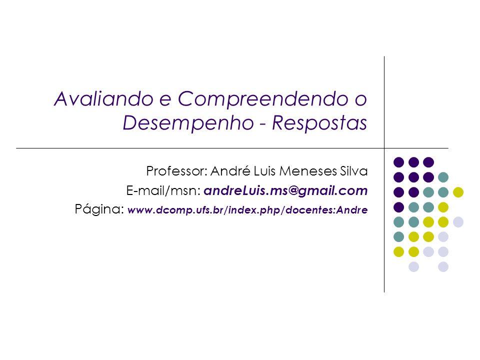 Avaliando e Compreendendo o Desempenho - Respostas Professor: André Luis Meneses Silva E-mail/msn: andreLuis.ms@gmail.com Página: www.dcomp.ufs.br/ind