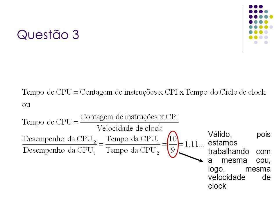 Questão 3 Válido, pois estamos trabalhando com a mesma cpu, logo, mesma velocidade de clock