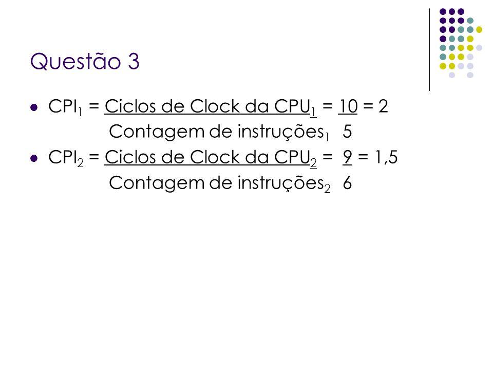 Questão 3 CPI 1 = Ciclos de Clock da CPU 1 = 10 = 2 Contagem de instruções 1 5 CPI 2 = Ciclos de Clock da CPU 2 = 9 = 1,5 Contagem de instruções 2 6