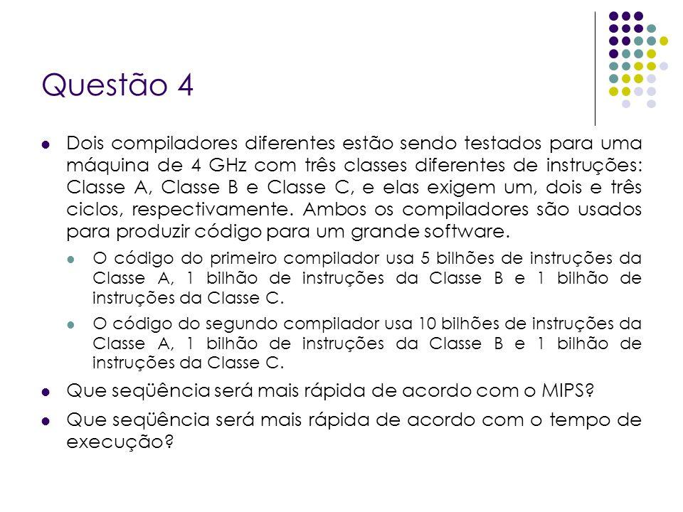 Questão 4 Dois compiladores diferentes estão sendo testados para uma máquina de 4 GHz com três classes diferentes de instruções: Classe A, Classe B e