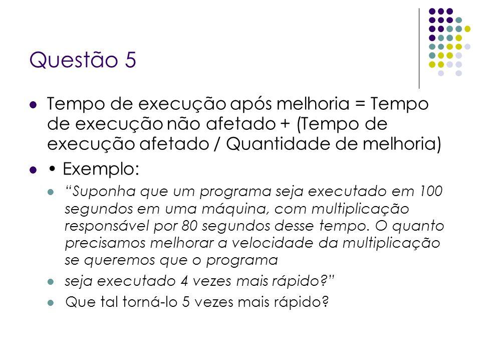 Questão 5 Tempo de execução após melhoria = Tempo de execução não afetado + (Tempo de execução afetado / Quantidade de melhoria) Exemplo: Suponha que