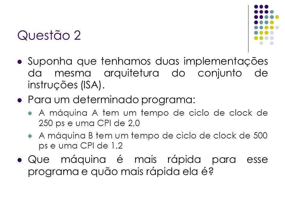 Questão 2 Suponha que tenhamos duas implementações da mesma arquitetura do conjunto de instruções (ISA). Para um determinado programa: A máquina A tem