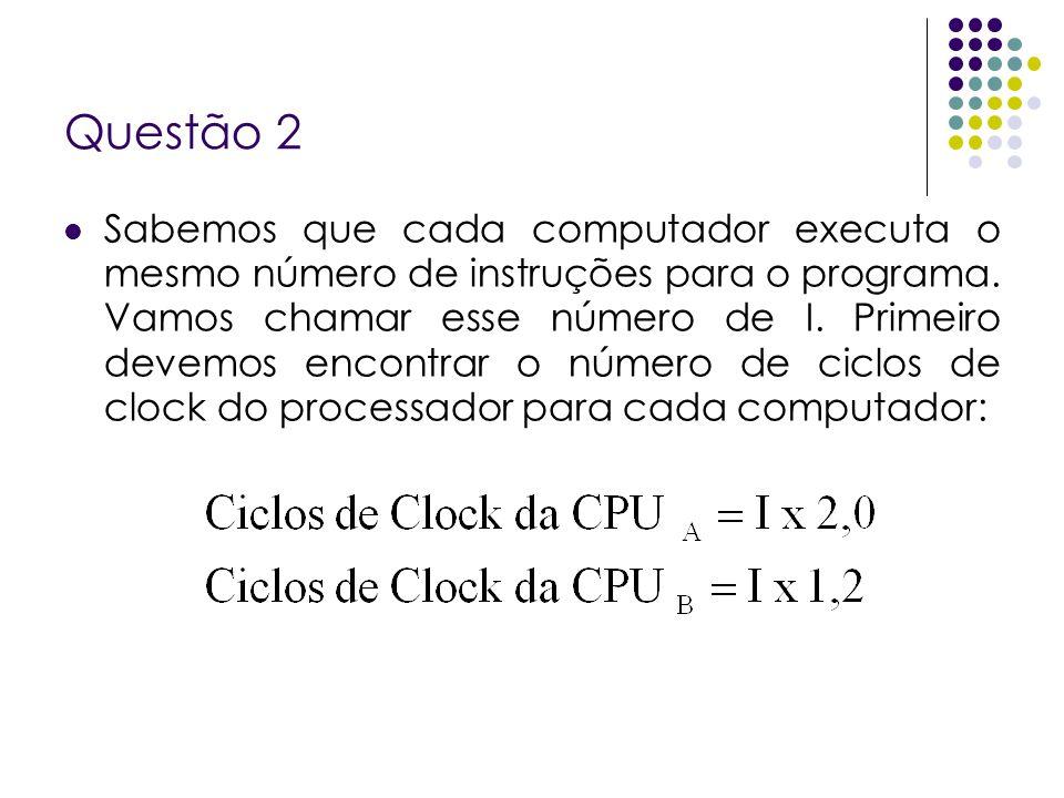 Questão 2 Sabemos que cada computador executa o mesmo número de instruções para o programa. Vamos chamar esse número de I. Primeiro devemos encontrar