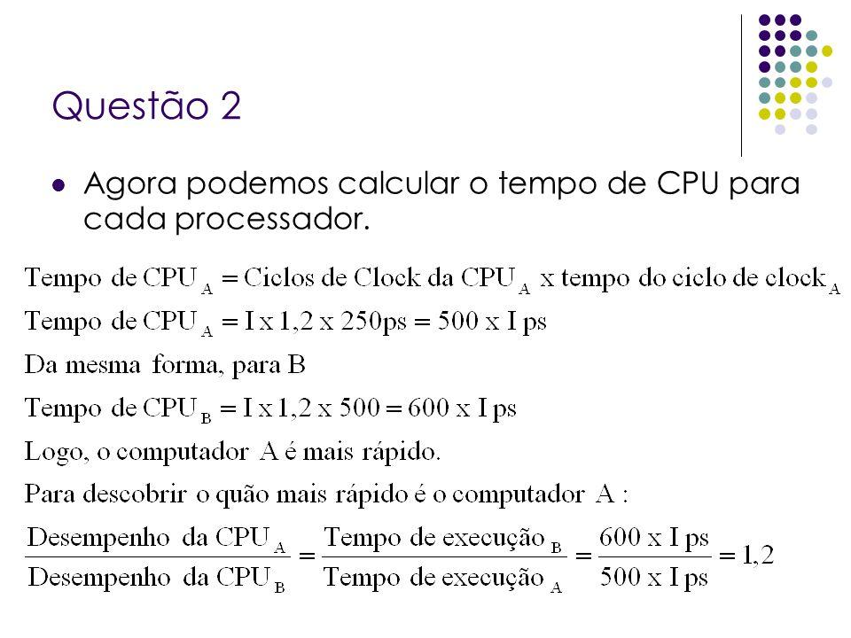 Questão 2 Agora podemos calcular o tempo de CPU para cada processador.