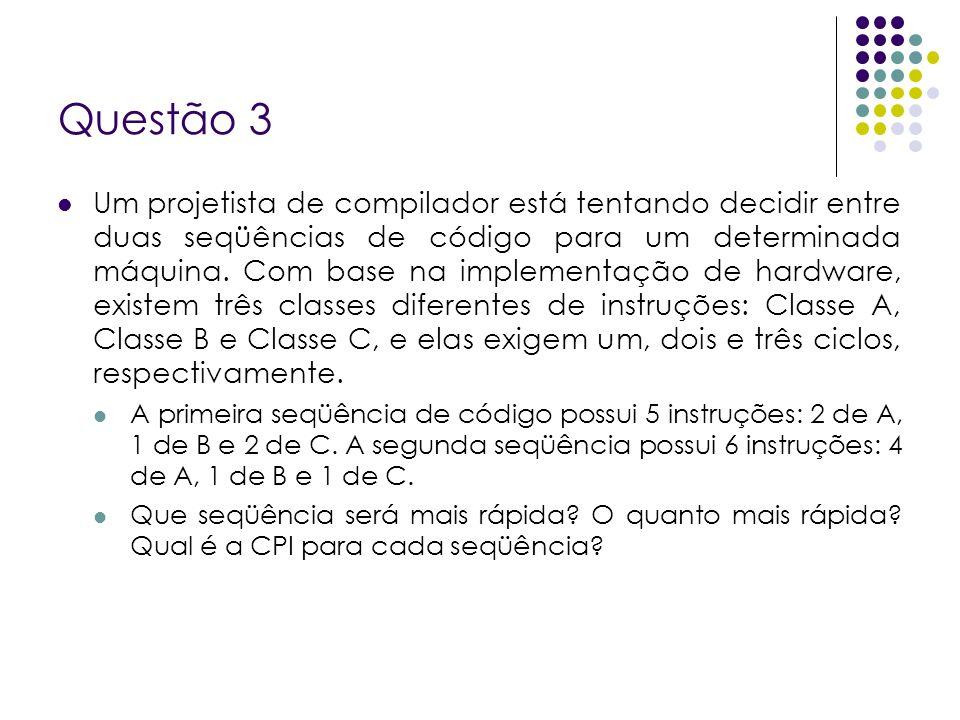 Questão 3 Da figura temos: Ciclos de Clock da CPU 1 = (2 x 1) + (1 x 2) + (2 x 3) = 10 Ciclos de Clock da CPU 2 = (4 x 1) + (1 x 2) + (1 x 3) = 9 Logo CPU 2 é mais rápida