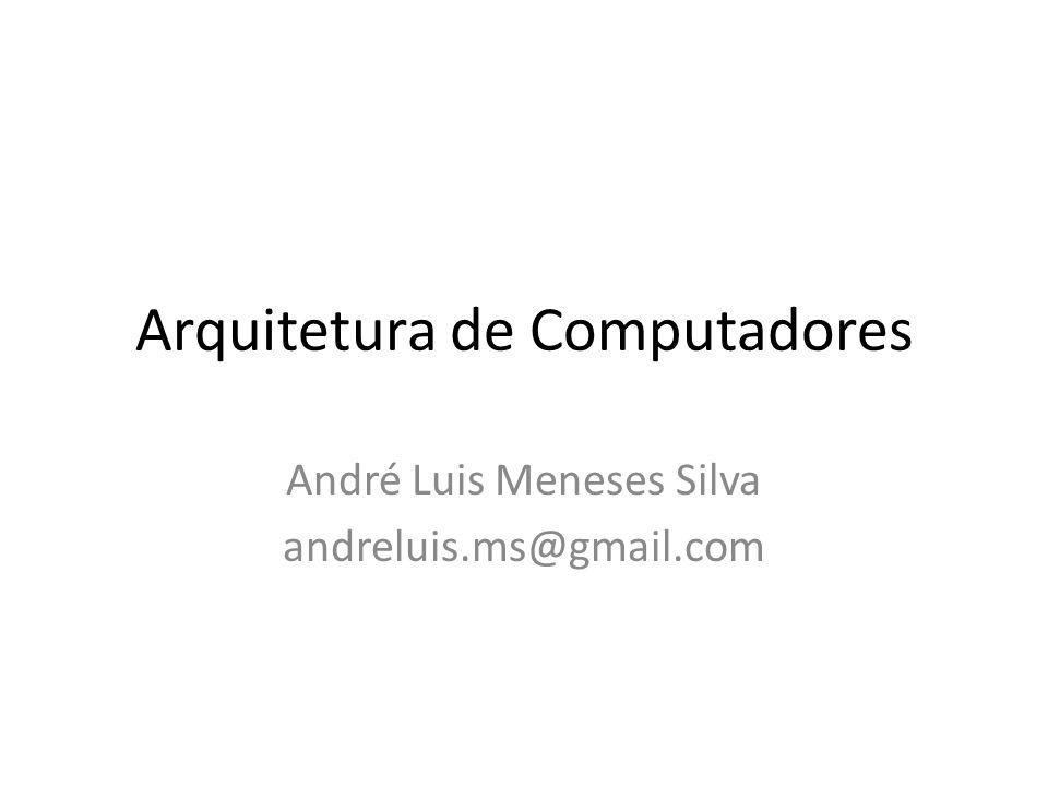 Arquitetura de Computadores André Luis Meneses Silva andreluis.ms@gmail.com