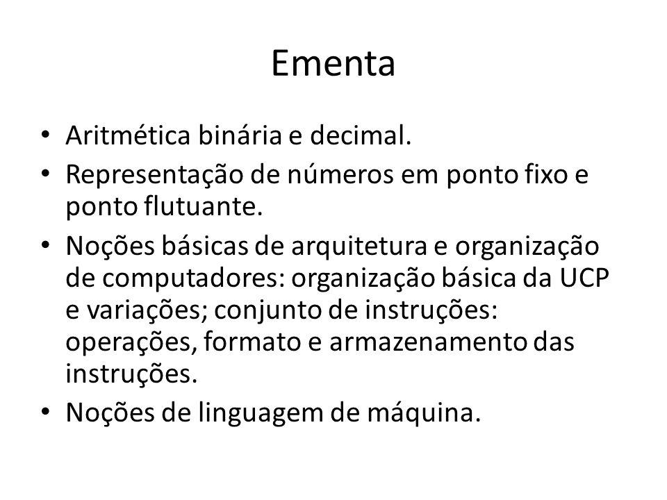 Ementa Aritmética binária e decimal. Representação de números em ponto fixo e ponto flutuante. Noções básicas de arquitetura e organização de computad