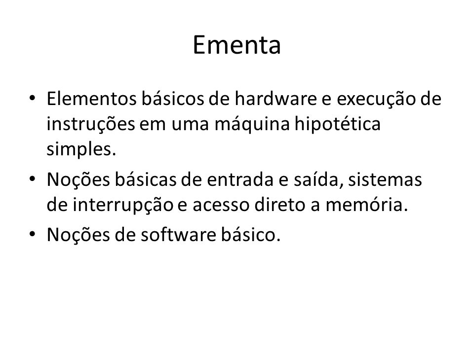 Ementa Elementos básicos de hardware e execução de instruções em uma máquina hipotética simples. Noções básicas de entrada e saída, sistemas de interr